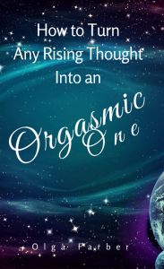 How to Turn Any Rising Thought Into an Orgasmic One: How to Let a Rising Thought Be More Effective, Efficient, Nurturing You With Pleasure